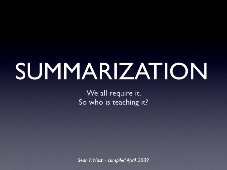 SUMMARIZATION       We all require it.     So who is teaching it?         Sean P. Nash - compiled April, 2009