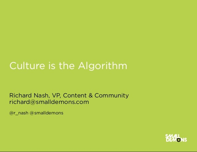 Culture is the AlgorithmRichard Nash, VP, Content & Communityrichard@smalldemons.com@r_nash @smalldemons