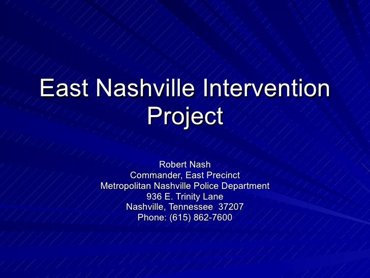 East Nashville Intervention Project Robert Nash Commander, East Precinct Metropolitan Nashville Police Department 936 E. T...