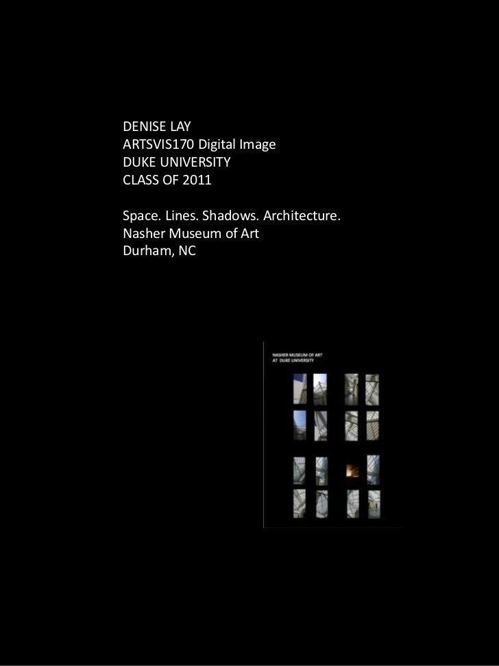DENISE LAYARTSVIS170 Digital ImageDUKE UNIVERSITYCLASS OF 2011Space. Lines. Shadows. Architecture.Nasher Museum of ArtDurh...