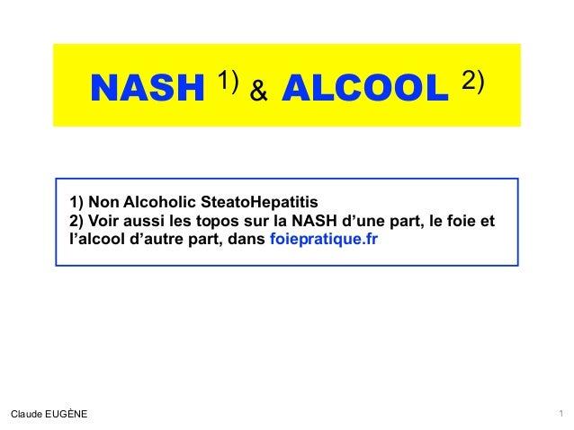 NASH 1) & ALCOOL 2) .  1) Non Alcoholic SteatoHepatitis 2) Voir aussi les topos sur la NASH d'une part, le foie et l'alcoo...