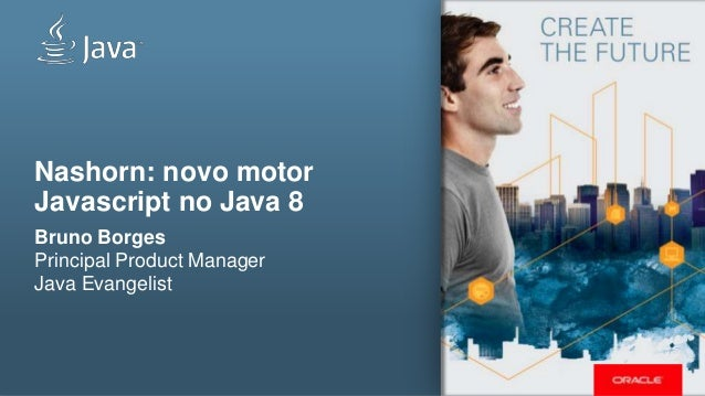 Nashorn: novo motor Javascript no Java 8 Bruno Borges Principal Product Manager Java Evangelist
