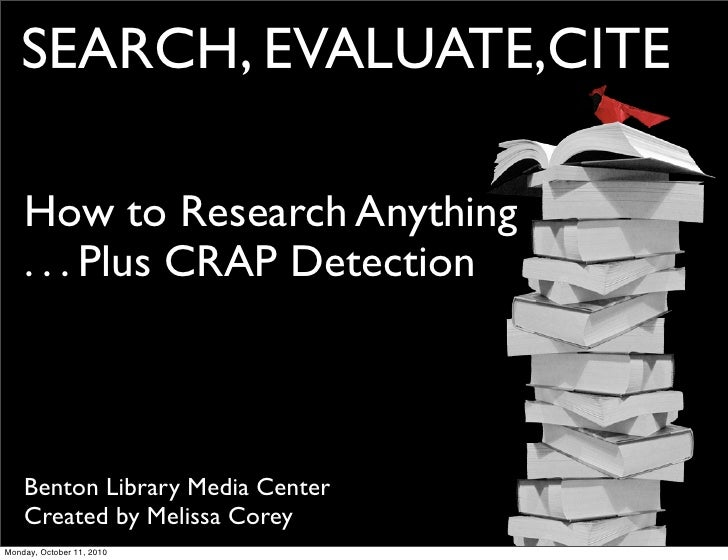 SEARCH, EVALUATE,CITE      How to Research Anything     . . . Plus CRAP Detection        Benton Library Media Center     C...