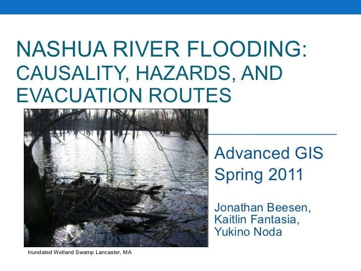 NASHUA RIVER FLOODING:   CAUSALITY, HAZARDS, AND EVACUATION ROUTES Advanced GIS Spring 2011 Jonathan Beesen, Kaitlin Fanta...