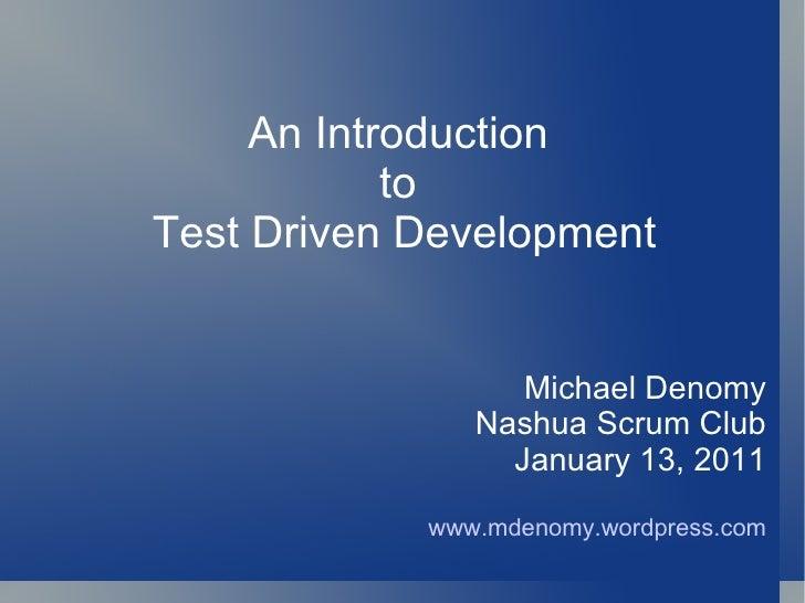 An Introduction  to  Test Driven Development Michael Denomy Nashua Scrum Club January 13, 2011