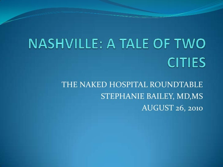 NASHVILLE: A TALE OF TWO CITIES<br />THE NAKED HOSPITAL ROUNDTABLE<br />STEPHANIE BAILEY, MD,MS<br />AUGUST 26, 2010<br />