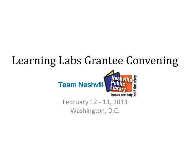 Learning Labs Grantee Convening        Team Nashville         February 12 - 13, 2013           Washington, D.C.