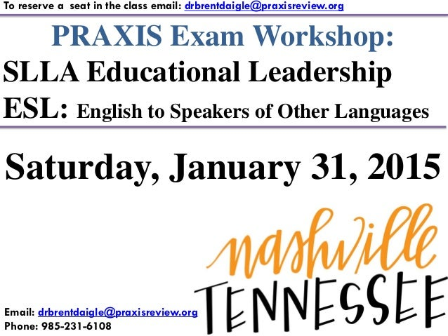 PRAXIS Exam Workshop: SLLA Educational Leadership ESL: English to Speakers of Other Languages To reserve a seat in the cla...