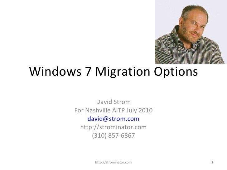 Windows 7 Migration Options David Strom For Nashville AITP July 2010 [email_address] http://strominator.com (310) 857-6867...
