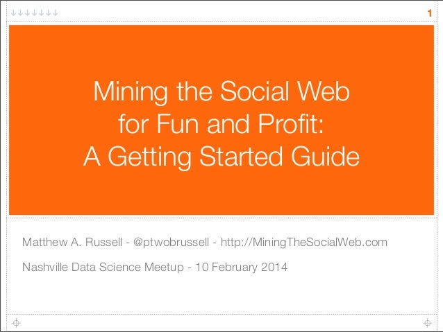 1  Mining the Social Web for Fun and Profit: A Getting Started Guide Matthew A. Russell - @ptwobrussell - http://MiningTheS...