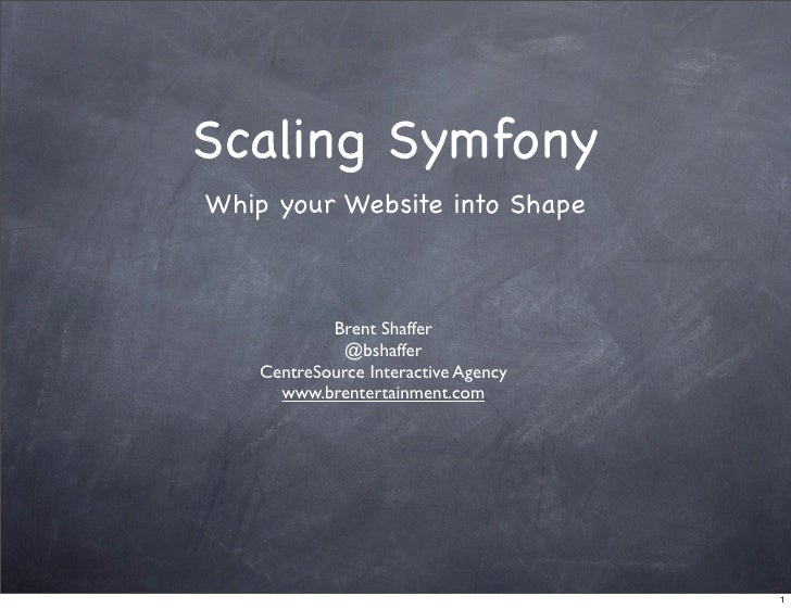 Scaling Symfony Whip your Website into Shape                Brent Shaffer               @bshaffer     CentreSource Interac...