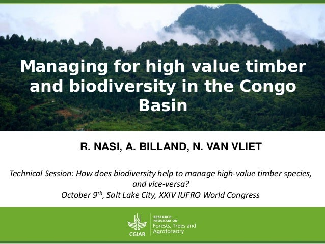 Managing for high value timber and biodiversity in the Congo Basin  R.NASI,A.BILLAND,N.VANVLIET  Technical Session: How do...