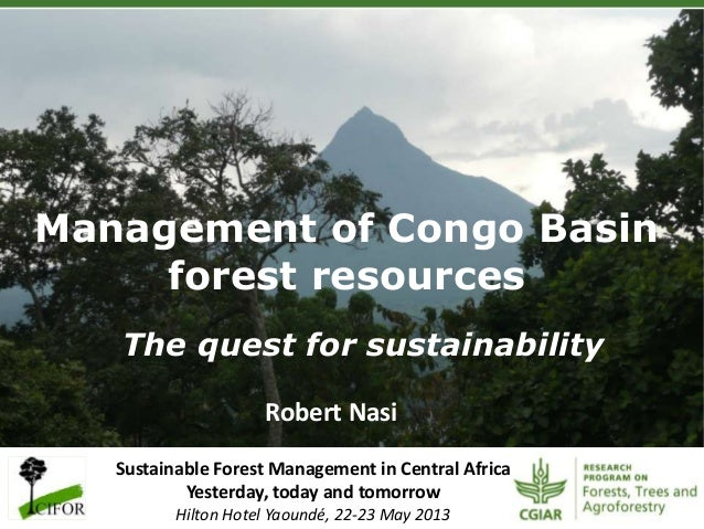 Management of Congo Basin forest resources The quest for sustainability Robert Nasi Sustainable Forest Management in Centr...