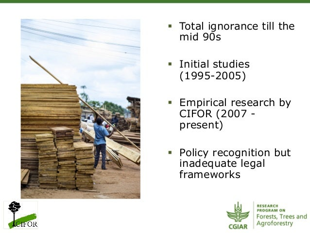 § Total ignorance till themid 90s§ Initial studies(1995-2005)§ Empirical research byCIFOR (2007 -present)§ Policy ...