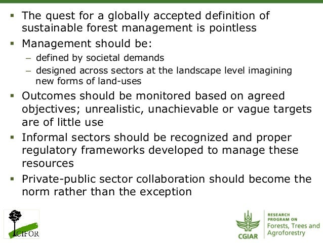 § The quest for a globally accepted definition ofsustainable forest management is pointless§ Management should be:– d...
