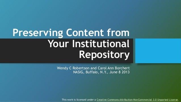 Preserving Content fromYour InstitutionalRepositoryWendy C Robertson and Carol Ann BorchertNASIG, Buffalo, N.Y., June 8 20...