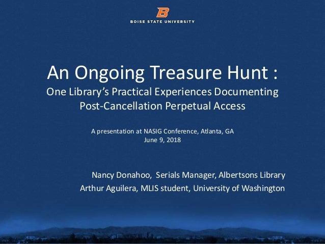 © 2012 Boise State University 1 An Ongoing Treasure Hunt : One Library's Practical Experiences Documenting Post-Cancellati...
