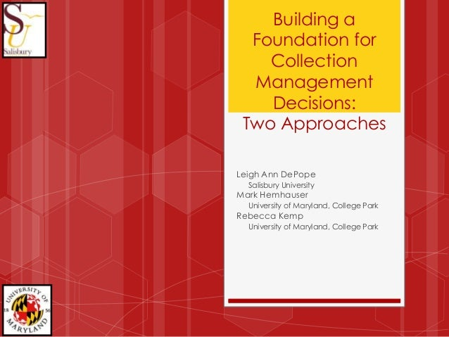 Building a Foundation for Collection Management Decisions: Two Approaches Leigh Ann DePope Salisbury University Mark Hemha...