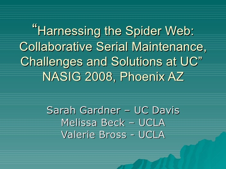 """"""" Harnessing the Spider Web: Collaborative Serial Maintenance, Challenges and Solutions at UC""""  NASIG 2008, Phoenix AZ Sar..."""
