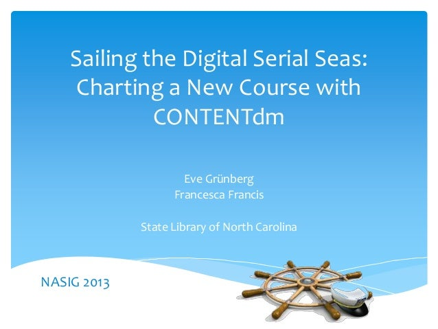 Sailing the Digital Serial Seas:Charting a New Course withCONTENTdmEve GrünbergFrancesca FrancisState Library of North Car...