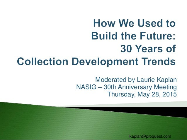 Moderated by Laurie Kaplan NASIG – 30th Anniversary Meeting Thursday, May 28, 2015 lkaplan@proquest.com