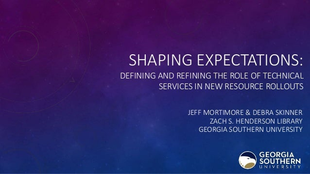 SHAPING EXPECTATIONS: DEFINING AND REFINING THE ROLE OF TECHNICAL SERVICES IN NEW RESOURCE ROLLOUTS JEFF MORTIMORE & DEBRA...