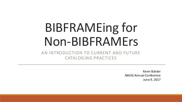 BIBFRAMEing for Non-BIBFRAMErs AN INTRODUCTION TO CURRENT AND FUTURE CATALOGING PRACTICES Kevin Balster NASIG Annual Confe...