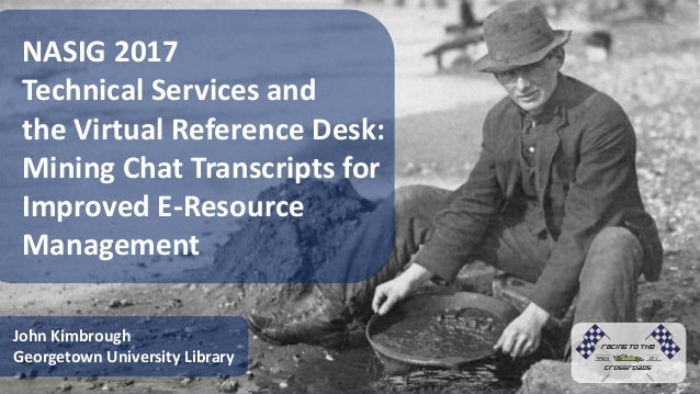 NASIG 2017 Technical Services and the Virtual Reference Desk: Mining Chat Transcripts for Improved E-Resource Management J...