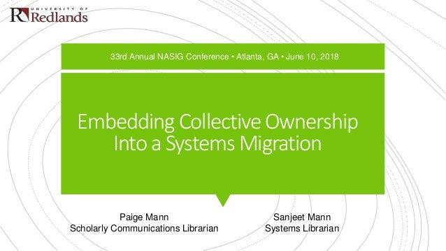 Embedding Collective Ownership Into a Systems Migration Paige Mann Scholarly Communications Librarian Sanjeet Mann Systems...