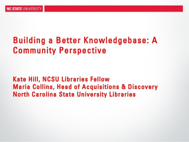Building a Better Knowledgebase: ACommunity PerspectiveKate Hill, NCSU Libraries FellowMaria Collins, Head of Acquisitions...