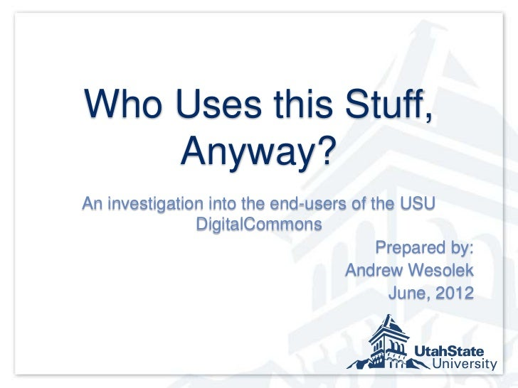 Who Uses this Stuff,    Anyway?An investigation into the end-users of the USU               DigitalCommons                ...