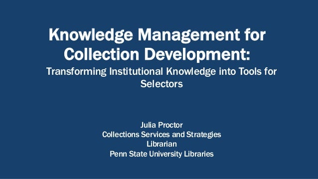 Knowledge Management for Collection Development: Transforming Institutional Knowledge into Tools for Selectors Julia Proct...