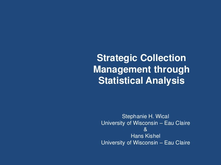 Strategic CollectionManagement through Statistical Analysis          Stephanie H. Wical University of Wisconsin – Eau Clai...