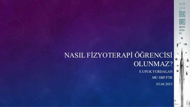 NASIL FİZYOTERAPİ ÖĞRENCİSİ OLUNMAZ? S.UFUK YURDALAN MU SBF FTR 03.04.2015