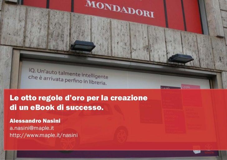 Le otto regole d'oro per la creazionedi un eBook di successo.Alessandro Nasinia.nasini@maple.ithttp://www.maple.it/nasini