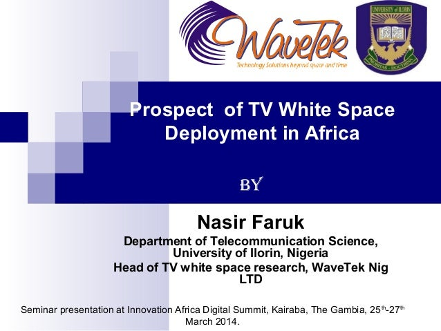 Prospect of TV White Space Deployment in Africa By Nasir Faruk Department of Telecommunication Science, University of Ilor...