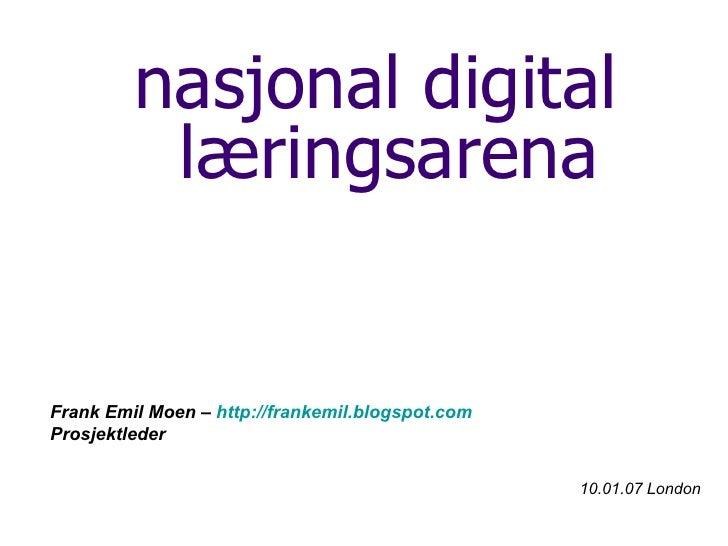 <ul><li>nasjonal digital læringsarena </li></ul><ul><li>Frank Emil Moen –  http://frankemil.blogspot.com   </li></ul><ul><...