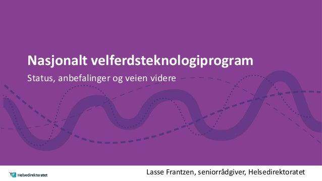 Nasjonalt velferdsteknologiprogram Status, anbefalinger og veien videre Lasse Frantzen, seniorrådgiver, Helsedirektoratet