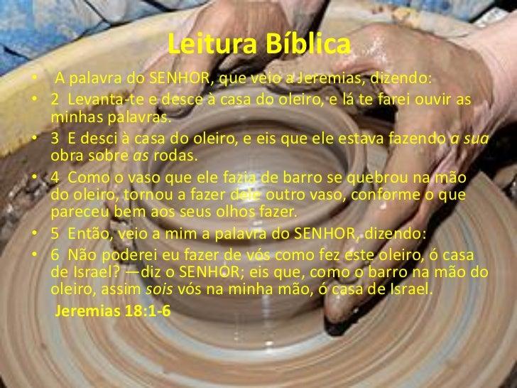 Leitura Bíblica• A palavra do SENHOR, que veio a Jeremias, dizendo:• 2 Levanta-te e desce à casa do oleiro, e lá te farei ...