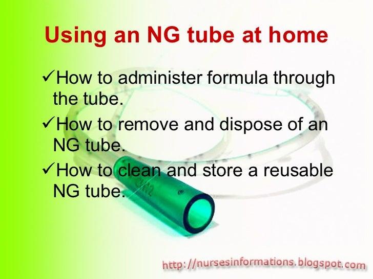 Using an NG tube at home <ul><ul><li>How to administer formula through the tube. </li></ul></ul><ul><ul><li>How to remove ...