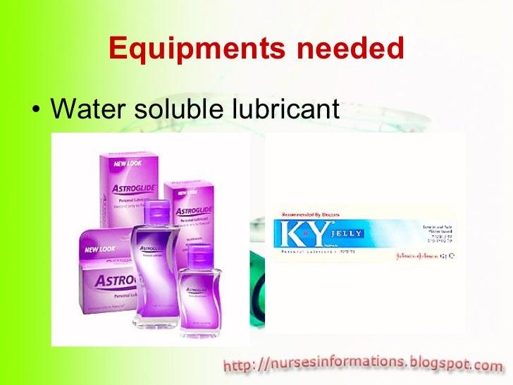 Equipments needed <ul><li>Water soluble lubricant </li></ul>