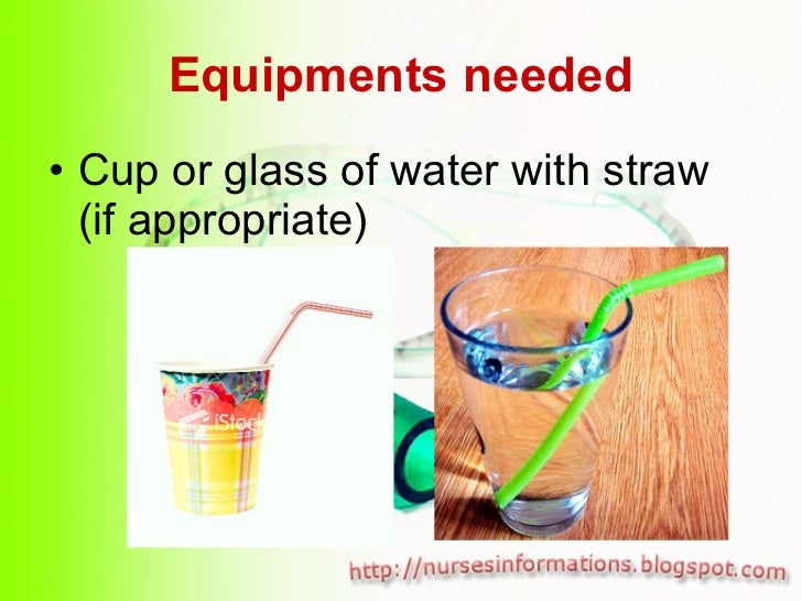 Equipments needed <ul><li>Cup or glass of water with straw (if appropriate) </li></ul>