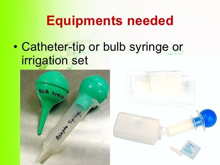 Equipments needed <ul><li>Catheter-tip or bulb syringe or irrigation set </li></ul>