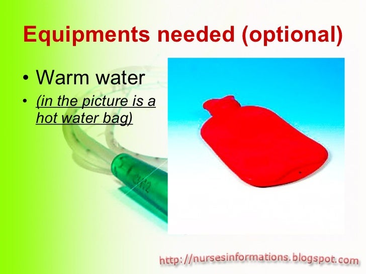 Equipments needed (optional) <ul><li>Warm water </li></ul><ul><li>(in the picture is a hot water bag) </li></ul>