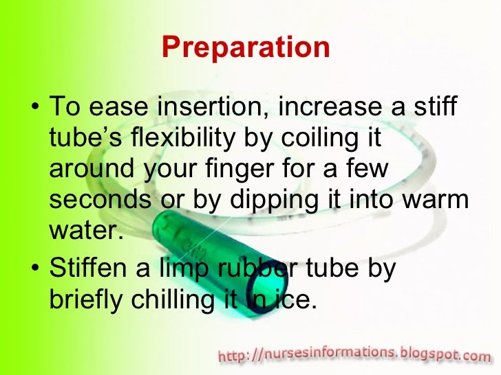 Preparation  <ul><li>To ease insertion, increase a stiff tube's flexibility by coiling it around your finger for a few sec...