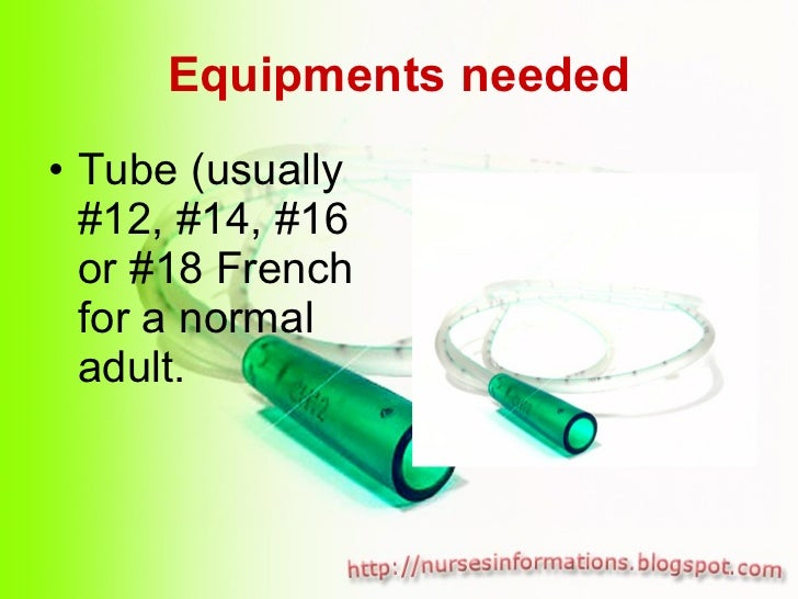 Equipments needed <ul><li>Tube (usually #12, #14, #16 or #18 French for a normal adult. </li></ul>
