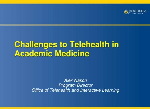 Challenges to Telehealth in Academic Medicine  Alex Nason Program Director Office of Telehealth and Interactive Learning