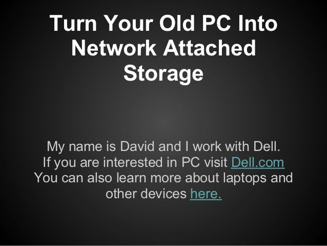 Turn Your Old PC Into    Network Attached        Storage  My name is David and I work with Dell. If you are interested in ...