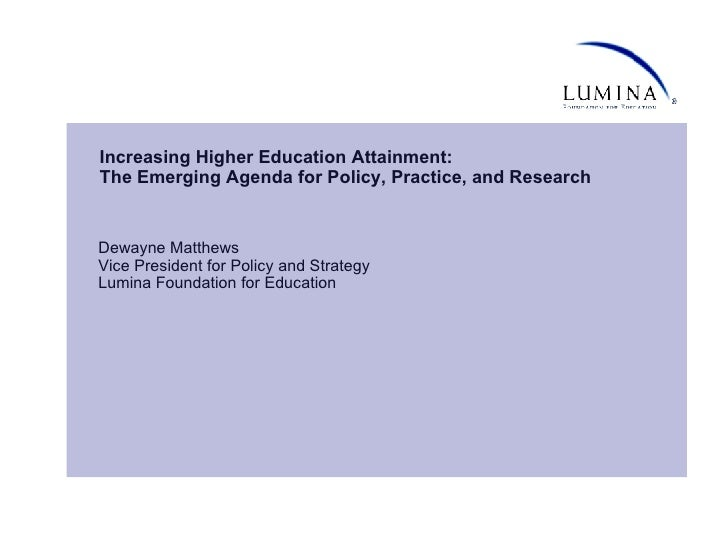 Increasing Higher Education Attainment: The Emerging Agenda for Policy, Practice, and Research Dewayne Matthews Vice Presi...