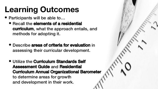 • Participants will be able to… • Recall the elements of a residential curriculum, what the approach entails, and methods ...
